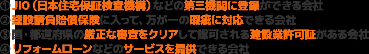 ①JIO(日本住宅保証検査機構)などの第三者機関に登録ができる会社②建設請負賠償保険に入って、万が一の瑕疵に対応できる会社③国・都道府県の厳正な審査をクリアして認可される建設業許可証がある会社④リフォームローンなどのサービスを提供できる会社